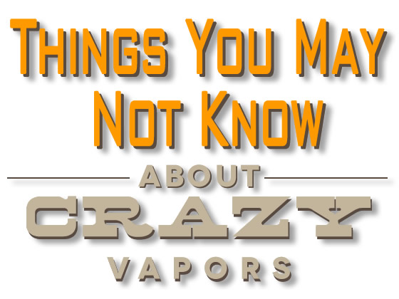Things you may not know about Crazy Vapors